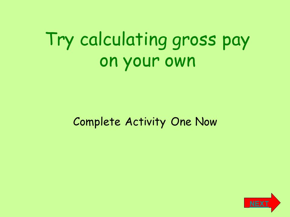 Try calculating gross pay on your own NEXT Complete Activity One Now