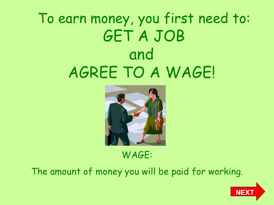 To earn money, you first need to: GET A JOB and AGREE TO A WAGE.