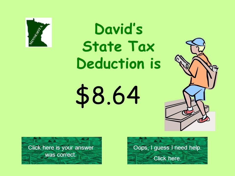 David's State Tax Deduction is $8.64 Click here is your answer was correct.