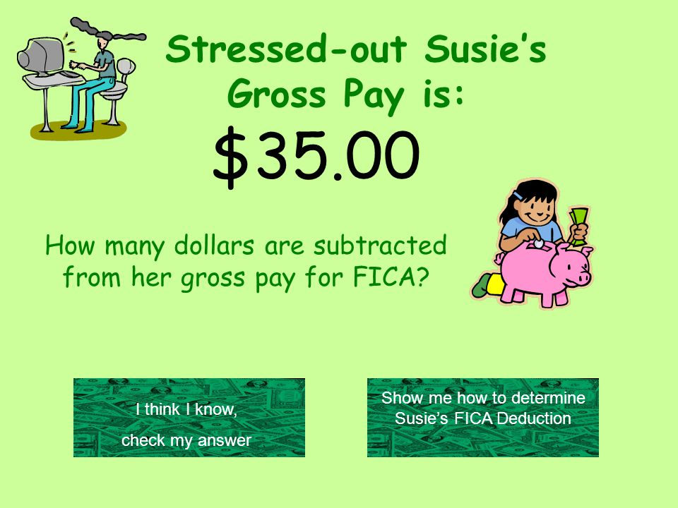 Stressed-out Susie's Gross Pay is: $35.00 Show me how to determine Susie's FICA Deduction I think I know, check my answer How many dollars are subtracted from her gross pay for FICA