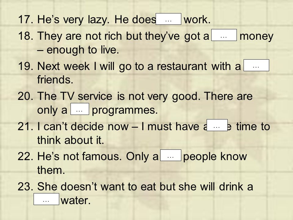 17.He's very lazy. He does little work. 18.They are not rich but they've got a little money – enough to live. 19.Next week I will go to a restaurant w