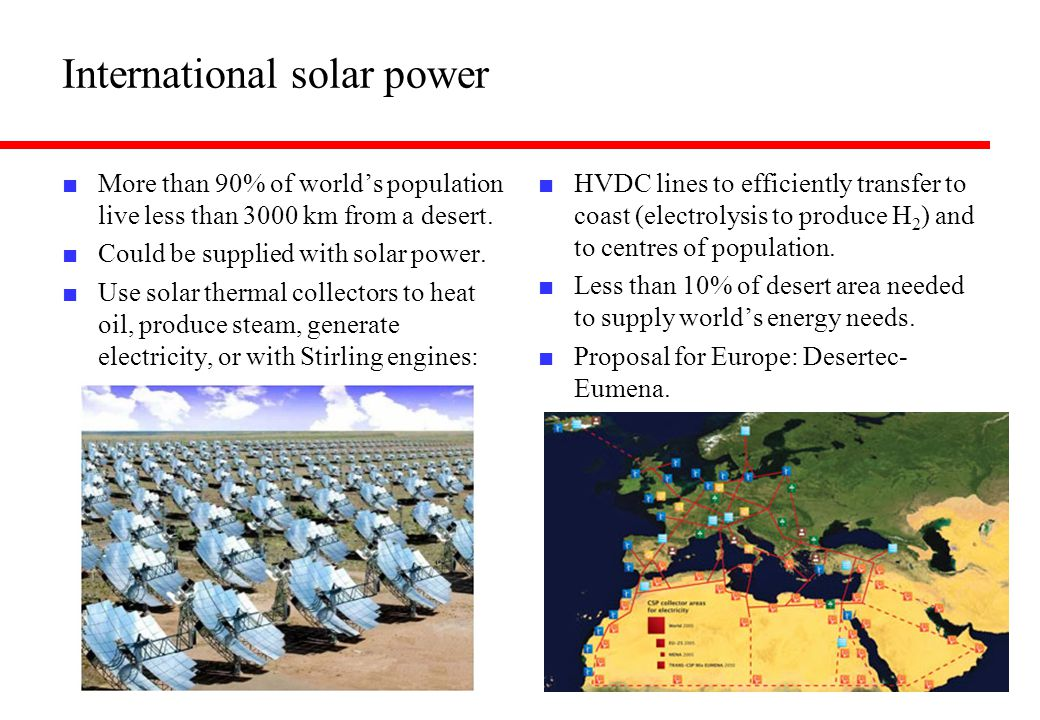 International solar power ■ More than 90% of world's population live less than 3000 km from a desert. ■ Could be supplied with solar power. ■ Use sola