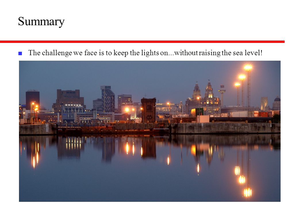 Summary ■ The challenge we face is to keep the lights on...without raising the sea level!