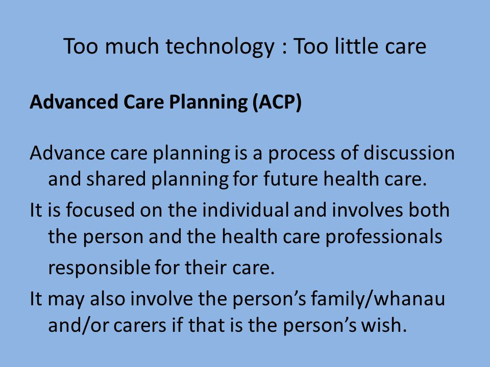 Too much technology : Too little care Advanced Care Planning (ACP) Advance care planning is a process of discussion and shared planning for future health care.