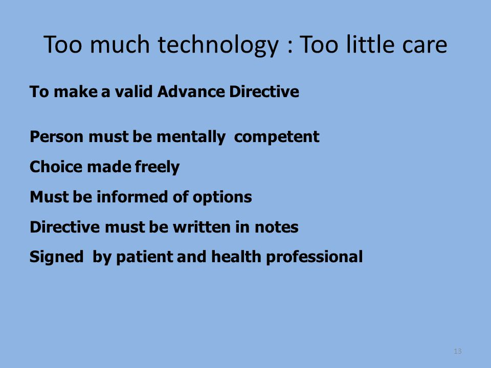 Too much technology : Too little care To make a valid Advance Directive Person must be mentally competent Choice made freely Must be informed of options Directive must be written in notes Signed by patient and health professional 13