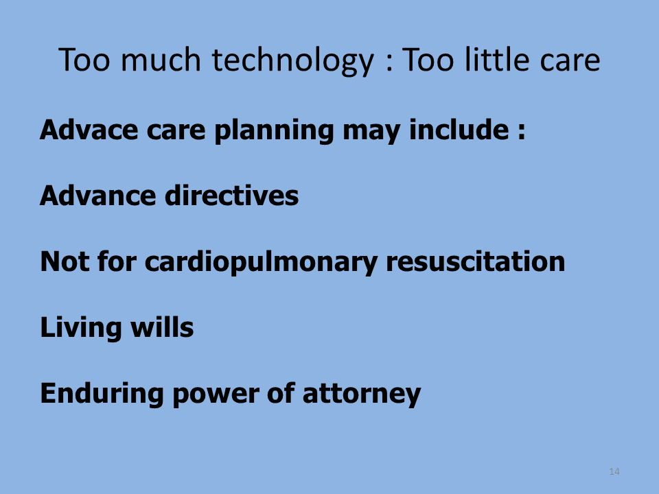 Too much technology : Too little care Advace care planning may include : Advance directives Not for cardiopulmonary resuscitation Living wills Enduring power of attorney 14