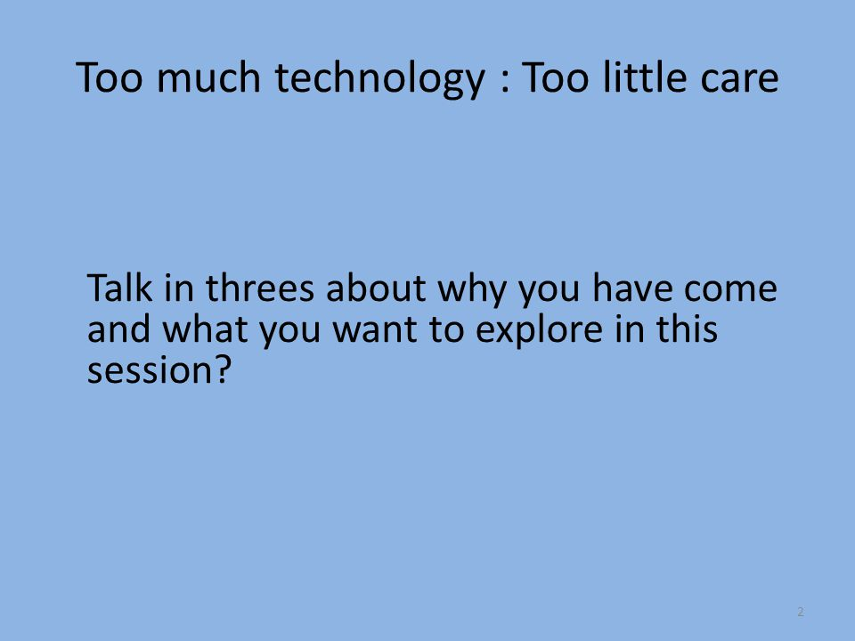 Too much technology : Too little care Talk in threes about why you have come and what you want to explore in this session.