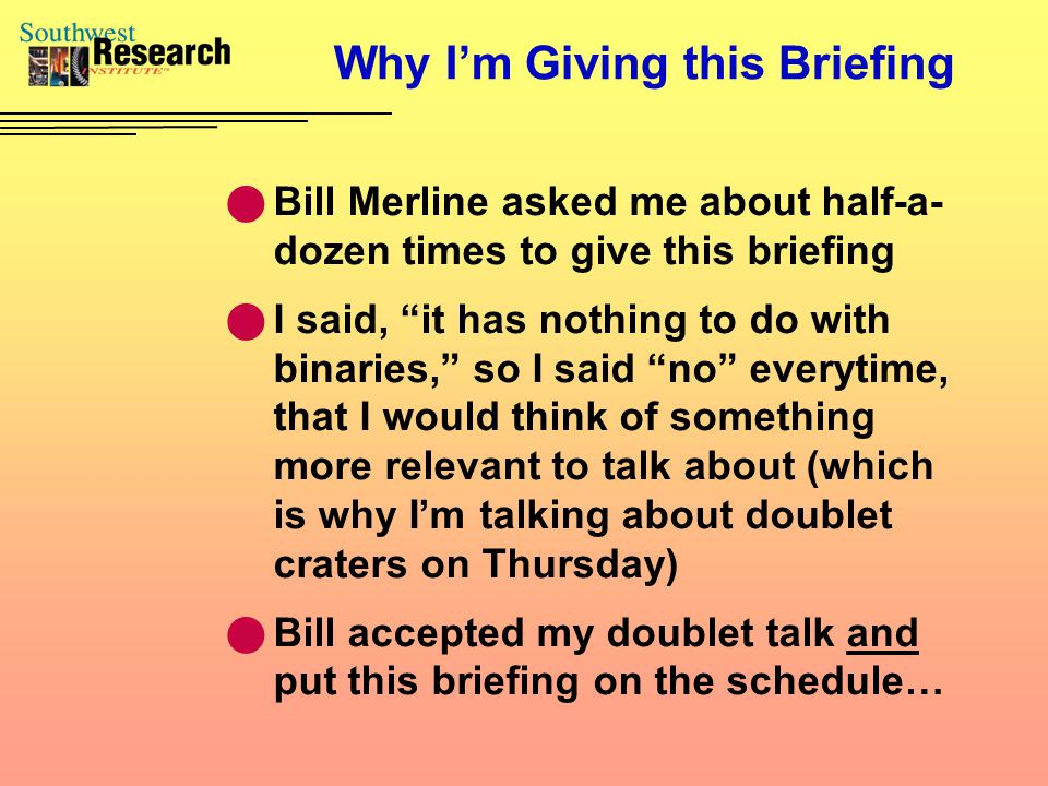 Why I'm Giving this Briefing Bill Merline asked me about half-a- dozen times to give this briefing I said, it has nothing to do with binaries, so I said no everytime, that I would think of something more relevant to talk about (which is why I'm talking about doublet craters on Thursday) Bill accepted my doublet talk and put this briefing on the schedule…