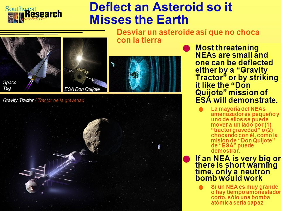 Deflect an Asteroid so it Misses the Earth Most threatening NEAs are small and one can be deflected either by a Gravity Tractor or by striking it like the Don Quijote mission of ESA will demonstrate.