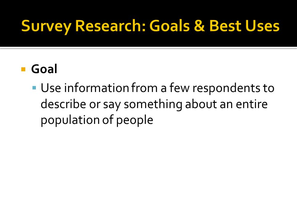  Goal  Use information from a few respondents to describe or say something about an entire population of people