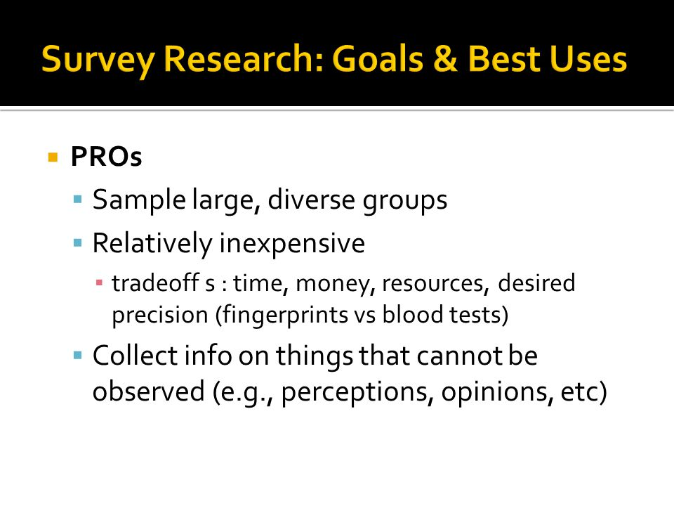  PROs  Sample large, diverse groups  Relatively inexpensive ▪ tradeoff s : time, money, resources, desired precision (fingerprints vs blood tests)  Collect info on things that cannot be observed (e.g., perceptions, opinions, etc)