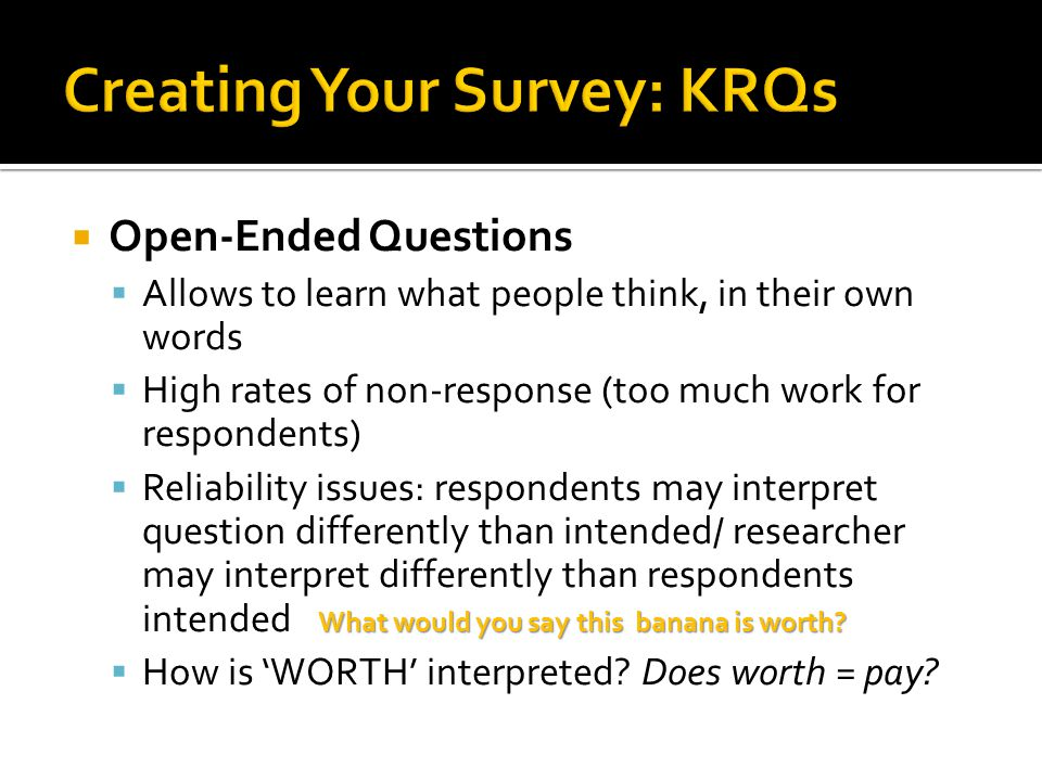  Open-Ended Questions  Allows to learn what people think, in their own words  High rates of non-response (too much work for respondents)  Reliability issues: respondents may interpret question differently than intended/ researcher may interpret differently than respondents intended  How is 'WORTH' interpreted.