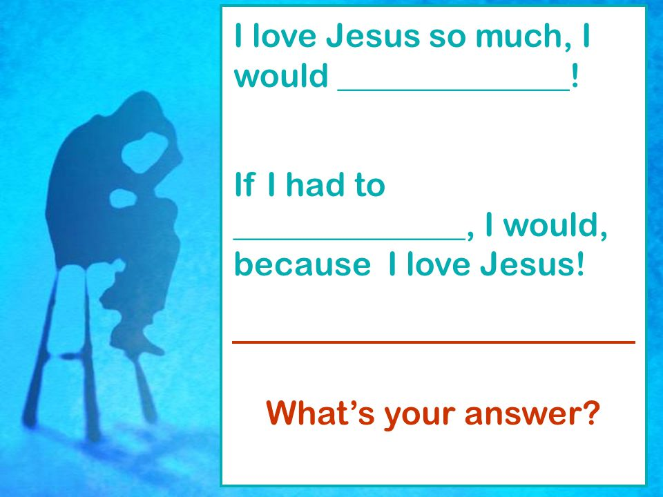 How Much Do You Love Jesus. I love Jesus so much, I would ______________.