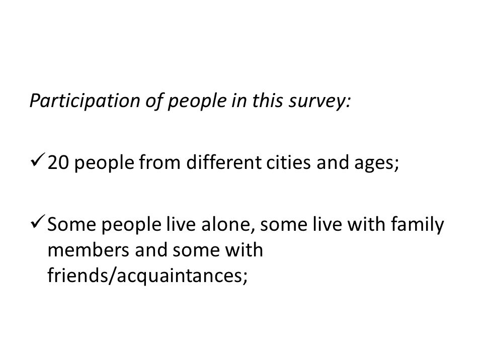 Participation of people in this survey: 20 people from different cities and ages; Some people live alone, some live with family members and some with friends/acquaintances;
