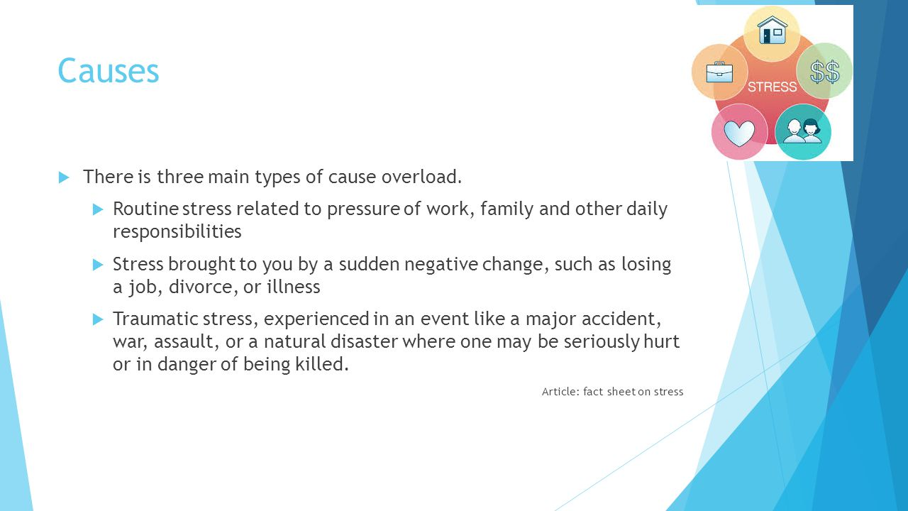Causes  There is three main types of cause overload.  Routine stress related to pressure of work, family and other daily responsibilities  Stress b