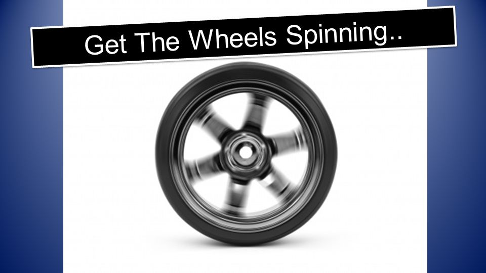 Get The Wheels Spinning..