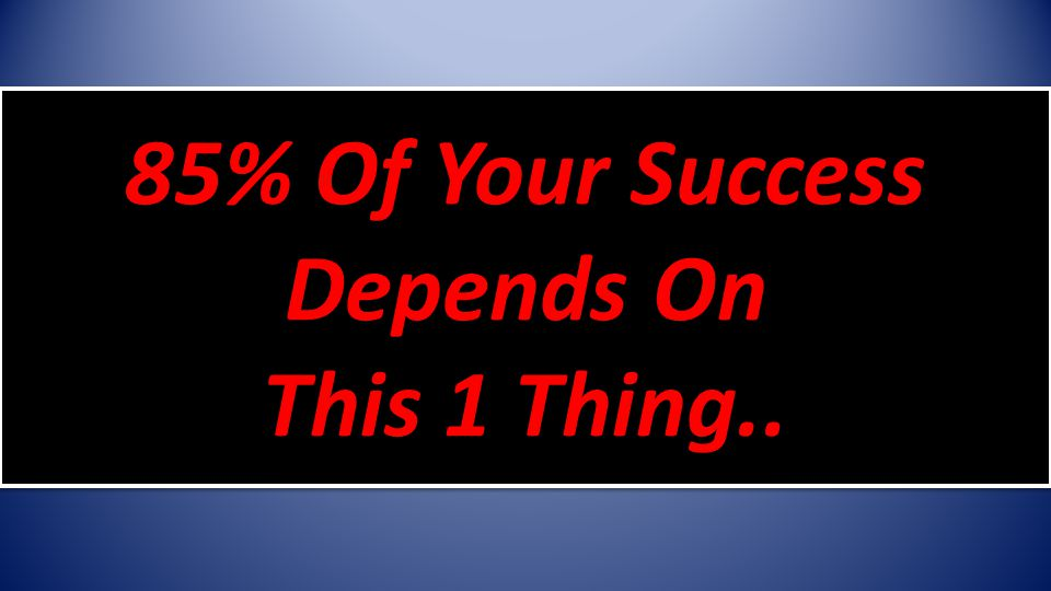 85% Of Your Success Depends On This 1 Thing..