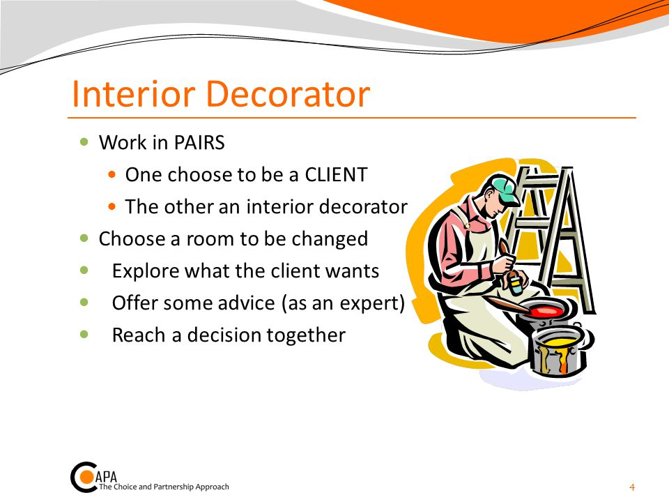 Interior Decorator Work in PAIRS One choose to be a CLIENT The other an interior decorator Choose a room to be changed Explore what the client wants Offer some advice (as an expert) Reach a decision together 4