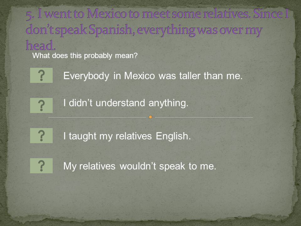 Everybody in Mexico was taller than me. I taught my relatives English.