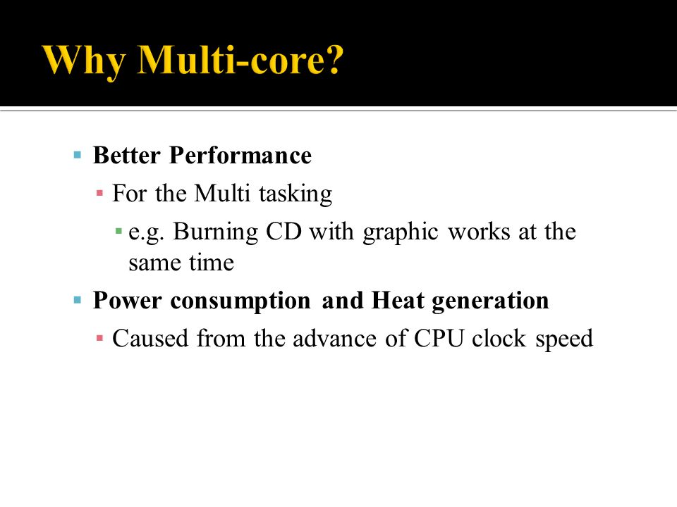  Better Performance ▪ For the Multi tasking ▪ e.g. Burning CD with graphic works at the same time  Power consumption and Heat generation ▪ Caused fr