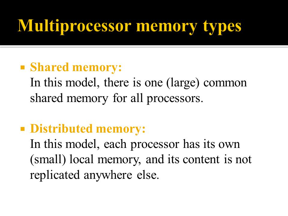  Shared memory: In this model, there is one (large) common shared memory for all processors.  Distributed memory: In this model, each processor has