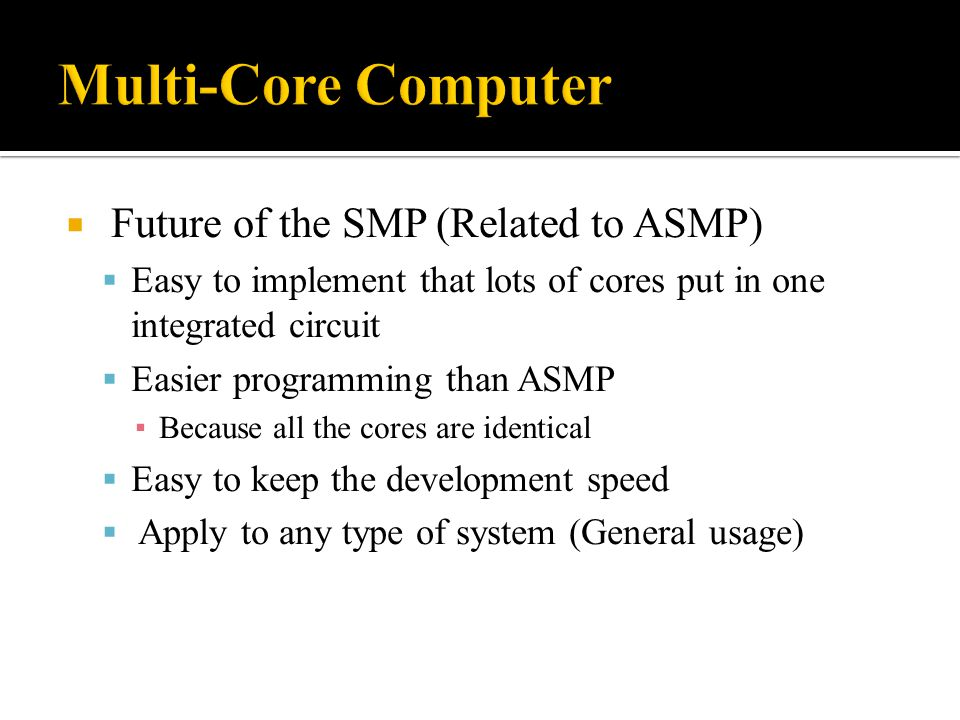  Future of the SMP (Related to ASMP)  Easy to implement that lots of cores put in one integrated circuit  Easier programming than ASMP ▪ Because al