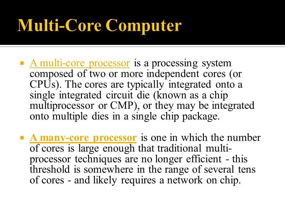  A multi-core processor is a processing system composed of two or more independent cores (or CPUs). The cores are typically integrated onto a single
