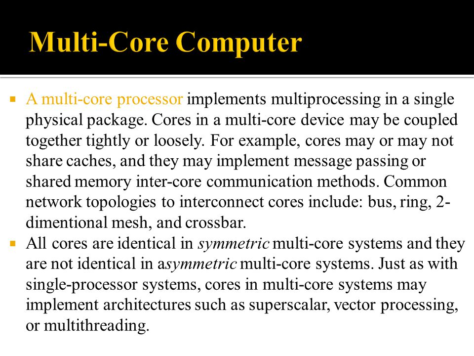  A multi-core processor implements multiprocessing in a single physical package. Cores in a multi-core device may be coupled together tightly or loos
