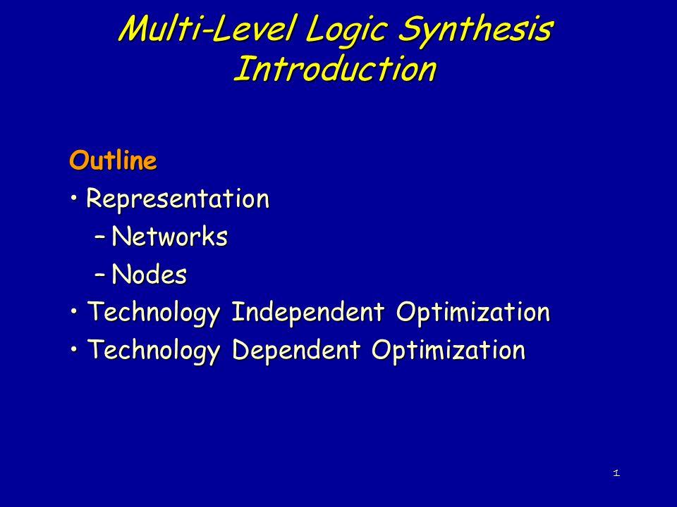 1 Multi-Level Logic Synthesis Introduction Outline RepresentationRepresentation –Networks –Nodes Technology Independent OptimizationTechnology Independent Optimization Technology Dependent OptimizationTechnology Dependent Optimization