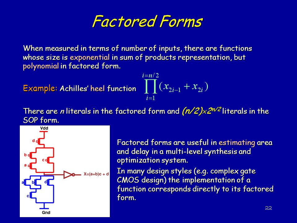 22 Factored Forms When measured in terms of number of inputs, there are functions whose size is exponential in sum of products representation, but polynomial in factored form.