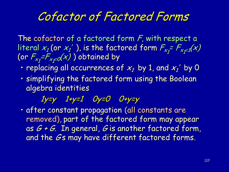 25 Cofactor of Factored Forms The cofactor of a factored form F, with respect a literal x 1 (or x 1 ' ), is the factored form F x 1 = F x 1 =1 (x) (or F x 1 ' =F x 1 =0 (x) ) obtained by replacing all occurrences of x 1 by 1, and x 1 ' by 0replacing all occurrences of x 1 by 1, and x 1 ' by 0 simplifying the factored form using the Boolean algebra identitiessimplifying the factored form using the Boolean algebra identities 1y=y 1+y=1 0y=0 0+y=y after constant propagation (all constants are removed), part of the factored form may appear as G + G.