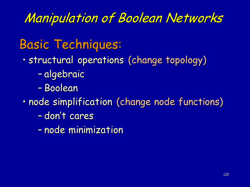 28 Manipulation of Boolean Networks Basic Techniques: structural operations (change topology)structural operations (change topology) –algebraic –Boolean node simplification (change node functions)node simplification (change node functions) –don't cares –node minimization