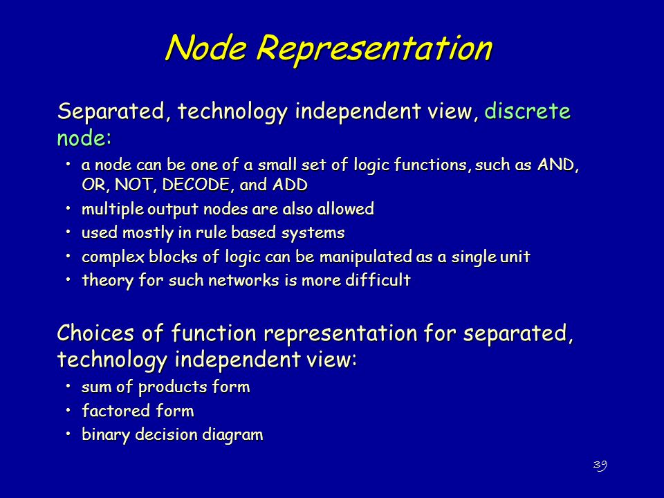 39 Node Representation Separated, technology independent view, discrete node: a node can be one of a small set of logic functions, such as AND, OR, NOT, DECODE, and ADDa node can be one of a small set of logic functions, such as AND, OR, NOT, DECODE, and ADD multiple output nodes are also allowedmultiple output nodes are also allowed used mostly in rule based systemsused mostly in rule based systems complex blocks of logic can be manipulated as a single unitcomplex blocks of logic can be manipulated as a single unit theory for such networks is more difficulttheory for such networks is more difficult Choices of function representation for separated, technology independent view: sum of products formsum of products form factored formfactored form binary decision diagrambinary decision diagram