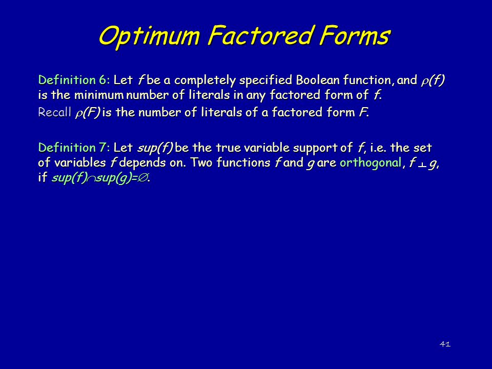 41 Optimum Factored Forms Definition 6: Let f be a completely specified Boolean function, and  (f) is the minimum number of literals in any factored form of f.