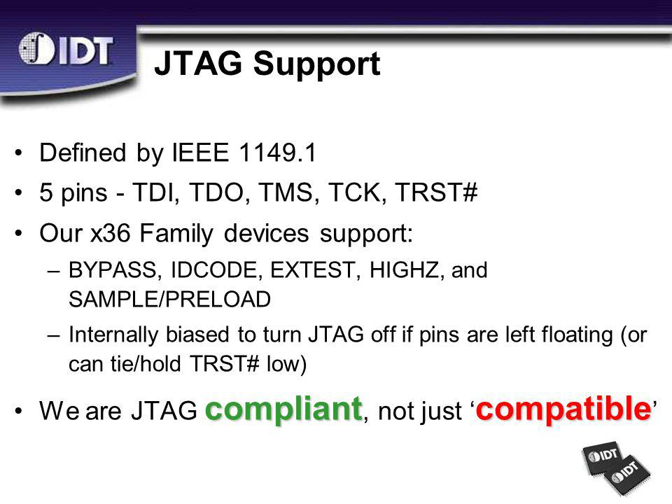 JTAG Support Defined by IEEE 1149.1 5 pins - TDI, TDO, TMS, TCK, TRST# Our x36 Family devices support: –BYPASS, IDCODE, EXTEST, HIGHZ, and SAMPLE/PRELOAD –Internally biased to turn JTAG off if pins are left floating (or can tie/hold TRST# low) compliantcompatibleWe are JTAG compliant, not just ' compatible '