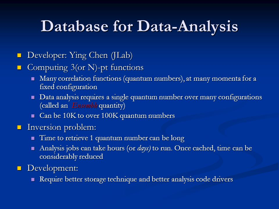 Database for Data-Analysis Developer: Ying Chen (JLab) Developer: Ying Chen (JLab) Computing 3(or N)-pt functions Computing 3(or N)-pt functions Many correlation functions (quantum numbers), at many momenta for a fixed configuration Many correlation functions (quantum numbers), at many momenta for a fixed configuration Data analysis requires a single quantum number over many configurations (called an Ensemble quantity) Data analysis requires a single quantum number over many configurations (called an Ensemble quantity) Can be 10K to over 100K quantum numbers Can be 10K to over 100K quantum numbers Inversion problem: Inversion problem: Time to retrieve 1 quantum number can be long Time to retrieve 1 quantum number can be long Analysis jobs can take hours (or days) to run.