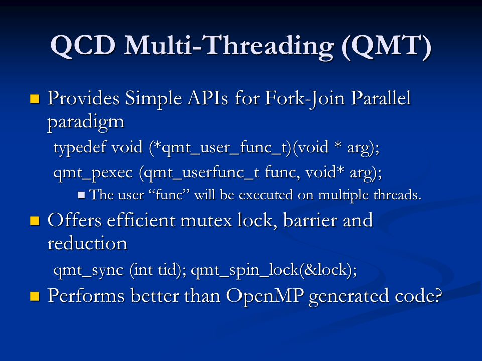 QCD Multi-Threading (QMT) Provides Simple APIs for Fork-Join Parallel paradigm Provides Simple APIs for Fork-Join Parallel paradigm typedef void (*qmt_user_func_t)(void * arg); qmt_pexec (qmt_userfunc_t func, void* arg); The user func will be executed on multiple threads.