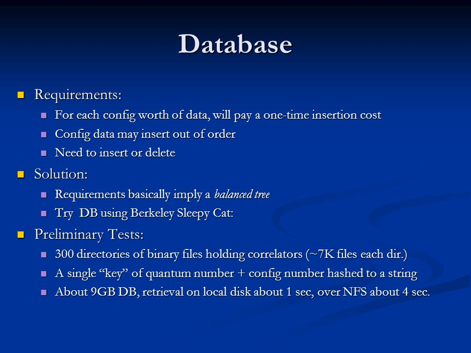 Database Requirements: Requirements: For each config worth of data, will pay a one-time insertion cost For each config worth of data, will pay a one-time insertion cost Config data may insert out of order Config data may insert out of order Need to insert or delete Need to insert or delete Solution: Solution: Requirements basically imply a balanced tree Requirements basically imply a balanced tree Try DB using Berkeley Sleepy Cat: Try DB using Berkeley Sleepy Cat: Preliminary Tests: Preliminary Tests: 300 directories of binary files holding correlators (~7K files each dir.) 300 directories of binary files holding correlators (~7K files each dir.) A single key of quantum number + config number hashed to a string A single key of quantum number + config number hashed to a string About 9GB DB, retrieval on local disk about 1 sec, over NFS about 4 sec.