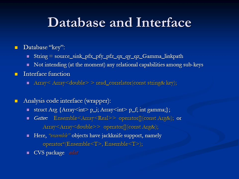 Database and Interface Database key : Database key : String = source_sink_pfx_pfy_pfz_qx_qy_qz_Gamma_linkpath String = source_sink_pfx_pfy_pfz_qx_qy_qz_Gamma_linkpath Not intending (at the moment) any relational capabilities among sub-keys Not intending (at the moment) any relational capabilities among sub-keys Interface function Interface function Array > read_correlator(const string& key); Array > read_correlator(const string& key); Analysis code interface (wrapper): Analysis code interface (wrapper): struct Arg {Array p_i; Array p_f; int gamma;}; struct Arg {Array p_i; Array p_f; int gamma;}; Getter: Ensemble > operator[](const Arg&); or Getter: Ensemble > operator[](const Arg&); or Array > operator[](const Arg&); Array > operator[](const Arg&); Here, ensemble objects have jackknife support, namely Here, ensemble objects have jackknife support, namely operator*(Ensemble, Ensemble ); operator*(Ensemble, Ensemble ); CVS package adat CVS package adat