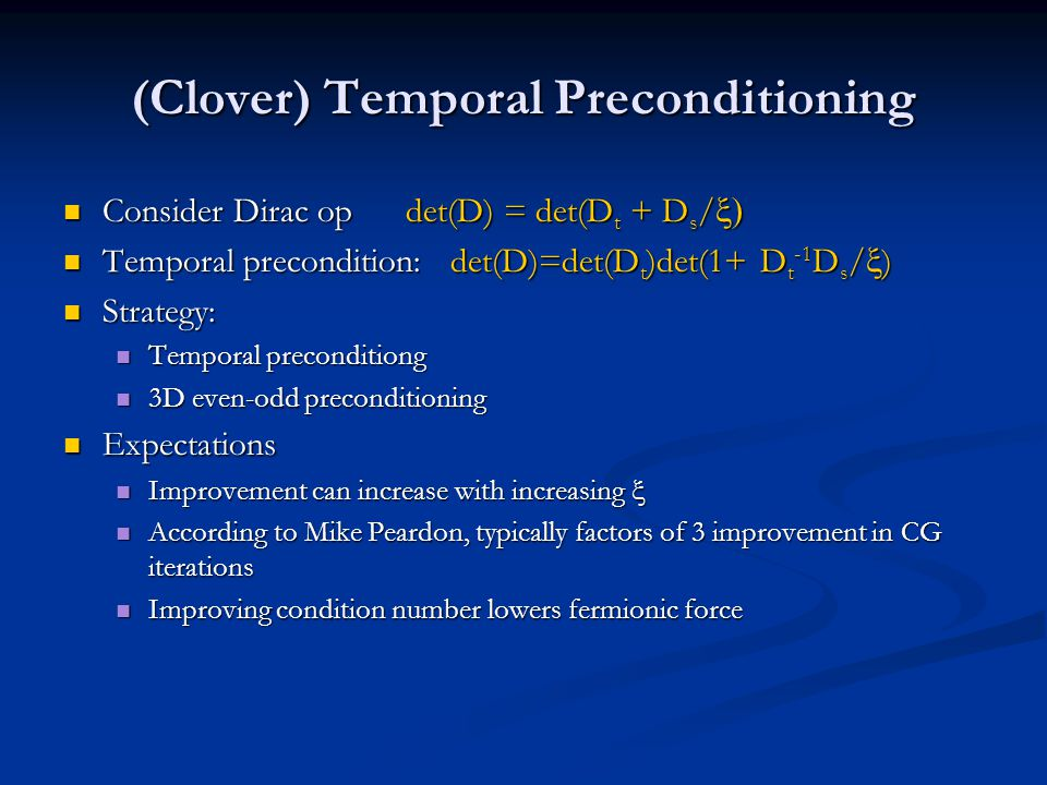 (Clover) Temporal Preconditioning Consider Dirac op det(D) = det(D t + D s /  Consider Dirac op det(D) = det(D t + D s /  Temporal precondition: det(D)=det(D t )det(1+ D t -1 D s /  ) Temporal precondition: det(D)=det(D t )det(1+ D t -1 D s /  ) Strategy: Strategy: Temporal preconditiong Temporal preconditiong 3D even-odd preconditioning 3D even-odd preconditioning Expectations Expectations Improvement can increase with increasing  Improvement can increase with increasing  According to Mike Peardon, typically factors of 3 improvement in CG iterations According to Mike Peardon, typically factors of 3 improvement in CG iterations Improving condition number lowers fermionic force Improving condition number lowers fermionic force