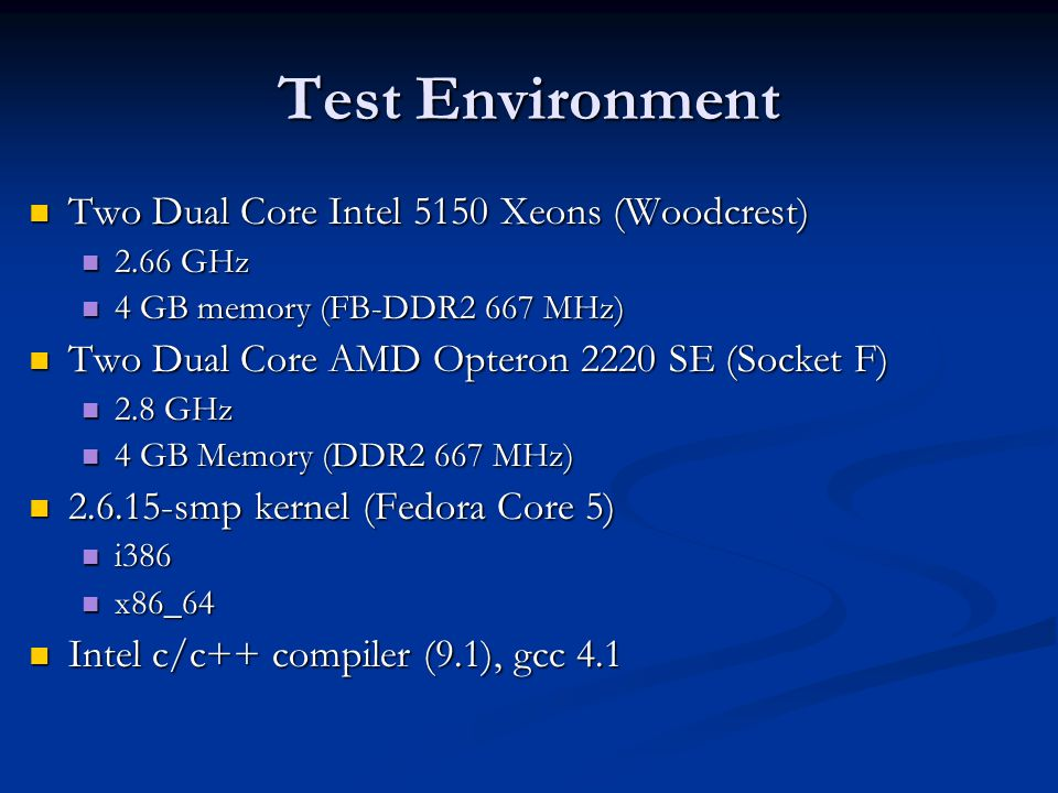 Test Environment Two Dual Core Intel 5150 Xeons (Woodcrest) Two Dual Core Intel 5150 Xeons (Woodcrest) 2.66 GHz 2.66 GHz 4 GB memory (FB-DDR2 667 MHz) 4 GB memory (FB-DDR2 667 MHz) Two Dual Core AMD Opteron 2220 SE (Socket F) Two Dual Core AMD Opteron 2220 SE (Socket F) 2.8 GHz 2.8 GHz 4 GB Memory (DDR2 667 MHz) 4 GB Memory (DDR2 667 MHz) 2.6.15-smp kernel (Fedora Core 5) 2.6.15-smp kernel (Fedora Core 5) i386 i386 x86_64 x86_64 Intel c/c++ compiler (9.1), gcc 4.1 Intel c/c++ compiler (9.1), gcc 4.1