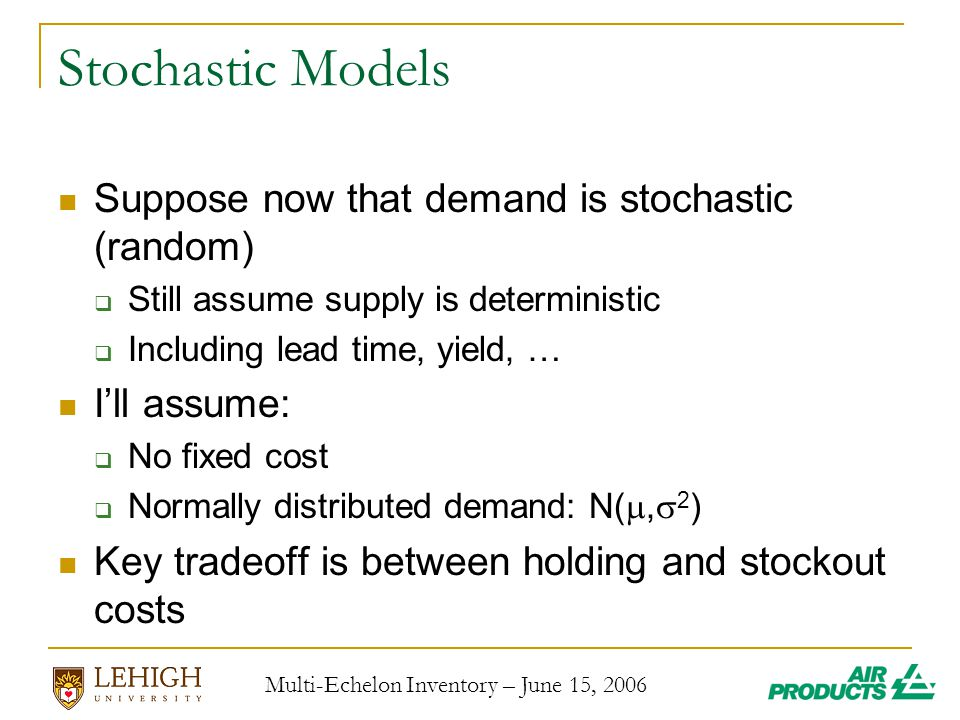 Multi-Echelon Inventory – June 15, 2006 Stochastic Models Suppose now that demand is stochastic (random)  Still assume supply is deterministic  Including lead time, yield, … I'll assume:  No fixed cost  Normally distributed demand: N( ,  2 ) Key tradeoff is between holding and stockout costs
