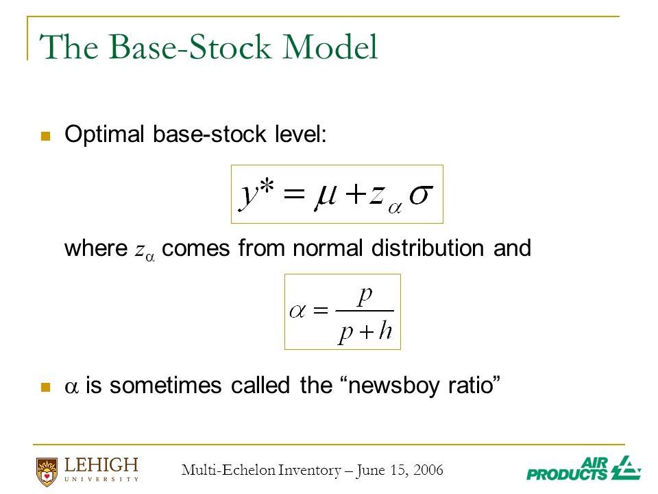Multi-Echelon Inventory – June 15, 2006 The Base-Stock Model Optimal base-stock level: where z  comes from normal distribution and  is sometimes called the newsboy ratio