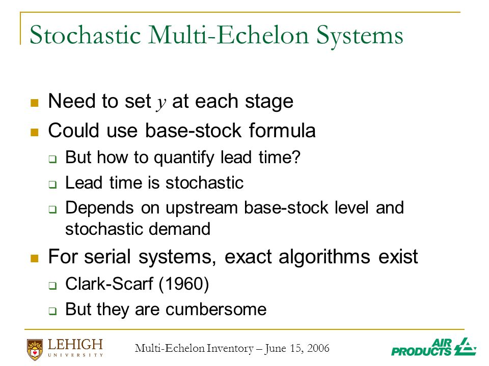 Multi-Echelon Inventory – June 15, 2006 Stochastic Multi-Echelon Systems Need to set y at each stage Could use base-stock formula  But how to quantify lead time.