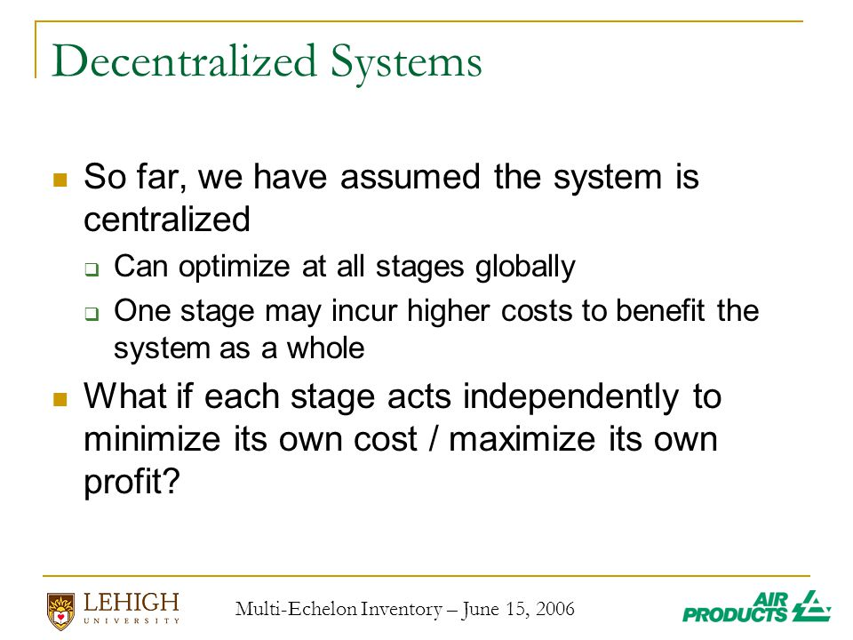 Multi-Echelon Inventory – June 15, 2006 Decentralized Systems So far, we have assumed the system is centralized  Can optimize at all stages globally  One stage may incur higher costs to benefit the system as a whole What if each stage acts independently to minimize its own cost / maximize its own profit