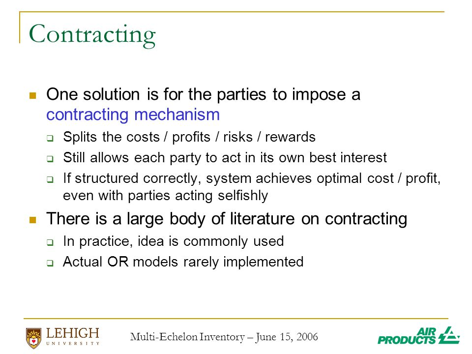 Multi-Echelon Inventory – June 15, 2006 Contracting One solution is for the parties to impose a contracting mechanism  Splits the costs / profits / risks / rewards  Still allows each party to act in its own best interest  If structured correctly, system achieves optimal cost / profit, even with parties acting selfishly There is a large body of literature on contracting  In practice, idea is commonly used  Actual OR models rarely implemented