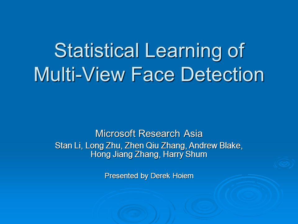 Statistical Learning of Multi-View Face Detection Microsoft Research Asia Stan Li, Long Zhu, Zhen Qiu Zhang, Andrew Blake, Hong Jiang Zhang, Harry Shu