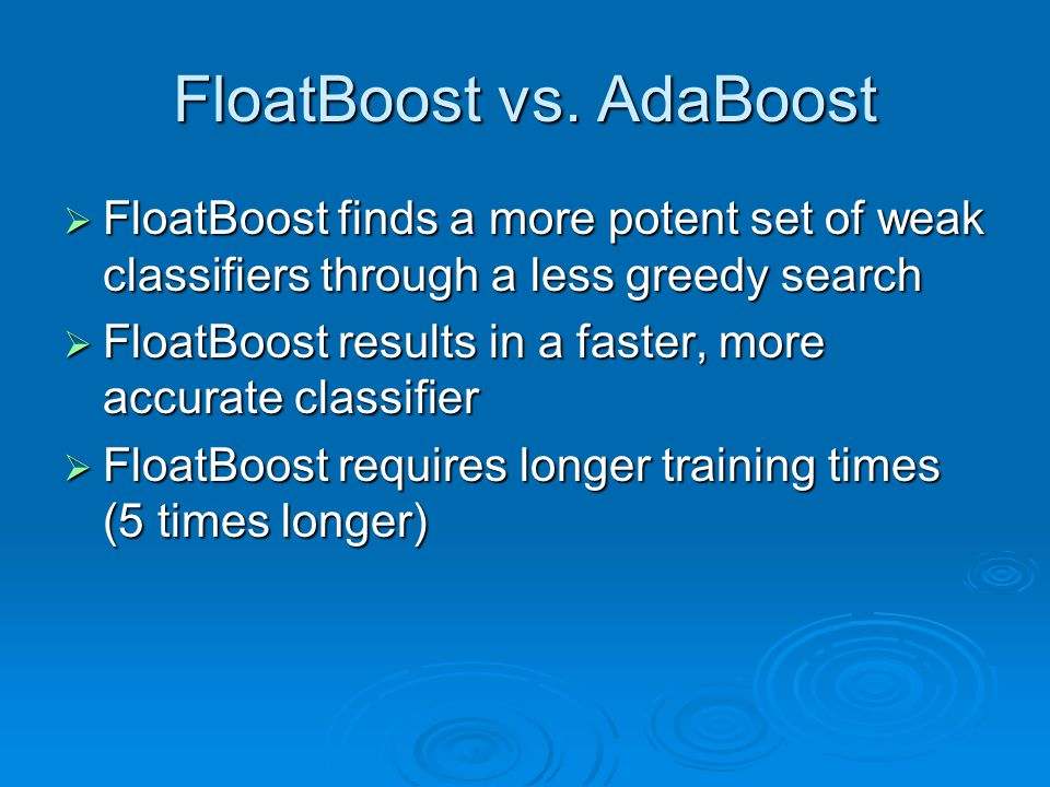 FloatBoost vs. AdaBoost  FloatBoost finds a more potent set of weak classifiers through a less greedy search  FloatBoost results in a faster, more a