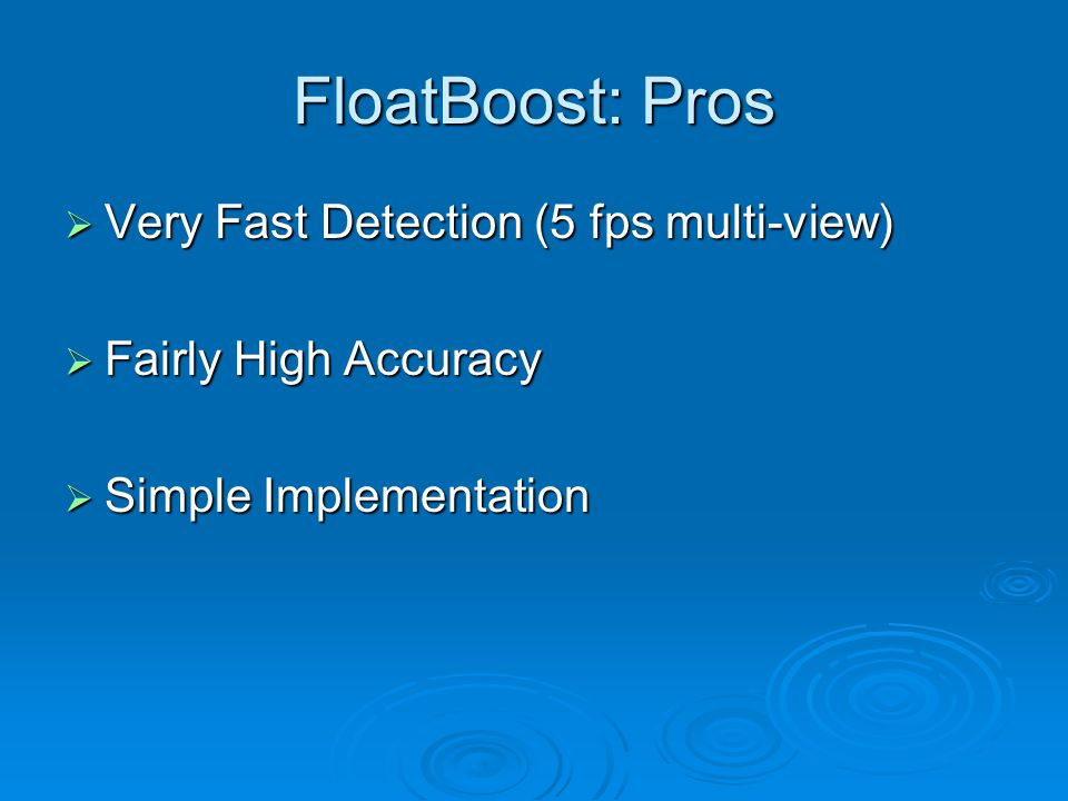 FloatBoost: Pros  Very Fast Detection (5 fps multi-view)  Fairly High Accuracy  Simple Implementation