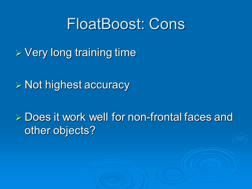 FloatBoost: Cons  Very long training time  Not highest accuracy  Does it work well for non-frontal faces and other objects?